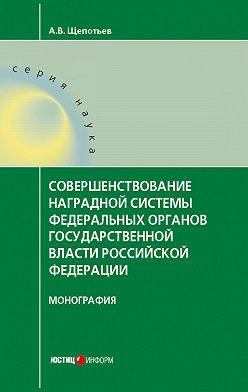 Александр Щепотьев - Совершенствование наградной системы федеральных органов государственной власти Российской Федерации