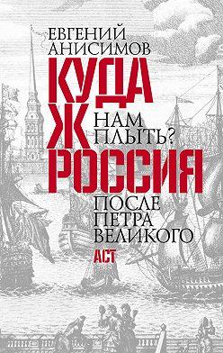 Евгений Анисимов - Куда ж нам плыть? Россия после Петра Великого