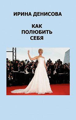 Ирина Денисова - Как полюбитьсебя