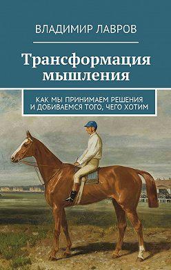 Владимир Лавров - Трансформация мышления. Как мы принимаем решения идобиваемся того, чего хотим
