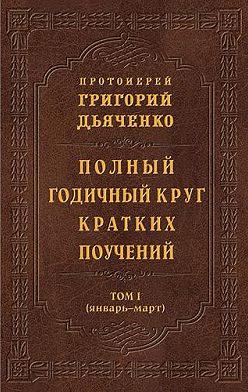 протоиерей Григорий Дьяченко - Полный годичный круг кратких поучений. Том I (январь – март)