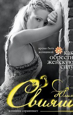 Юлия Свияш - Время быть Женщиной. Как обрести Женскую Силу