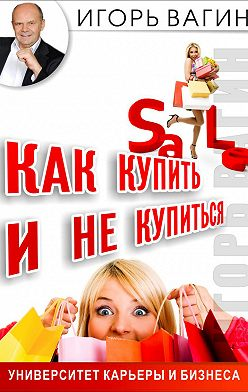 Игорь Вагин - Как купить и не купиться. Как не дать обмануть себя при совершении покупок