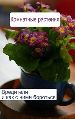 Илья Мельников - Комнатные растения. Вредители и как с ними бороться