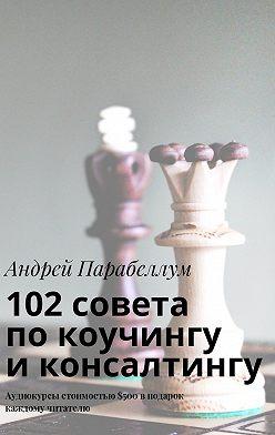 Андрей Парабеллум - 102совета покоучингу иконсалтингу. Аудиокурсы стоимостью$500 вподарок каждому читателю