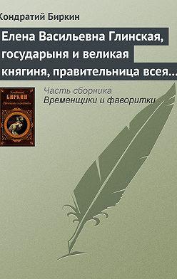 Кондратий Биркин - Елена Васильевна Глинская, государыня и великая княгиня, правительница всея Руси
