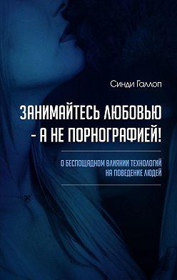 Синди Галлоп - Занимайтесь любовью – а не порнографией! О беспощадном влиянии технологий на поведение людей