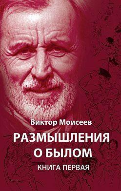 Виктор Моисеев - Размышления о былом. Книга 1