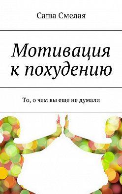 Саша Смелая - Мотивация кпохудению. То, очем вы еще недумали