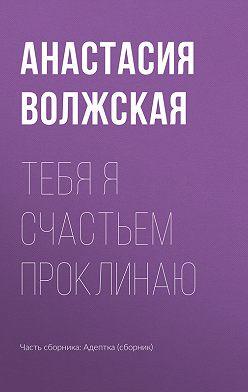 Анастасия Волжская - Тебя я счастьем проклинаю