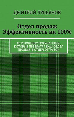 Дмитрий Лукьянов - Отдел продаж. Эффективность на 100%. 85 ключевых показателей, которые превратят Ваш отдел продаж в отдел отгрузок