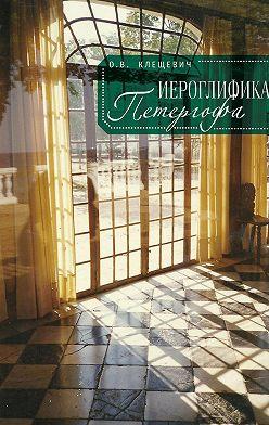 Ольга Клещевич - Иероглифика Петергофа. Алхимические аллюзии в символике Петергофского садово-паркового ансамбля