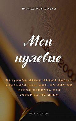 Павел Шушканов - Мои нулевые