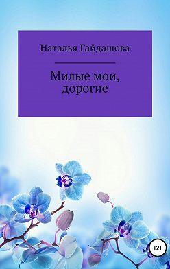 Наталья Гайдашова - Милые мои, дорогие