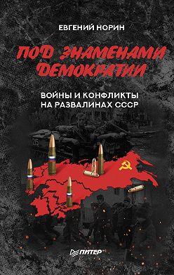 Евгений Норин - Под знаменами демократии. Войны и конфликты на развалинах СССР