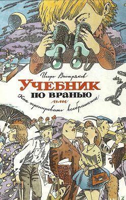 Игорь Востряков - Учебник по вранью, или Как тренировать воображение