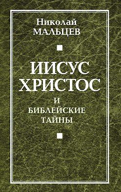 Николай Мальцев - Иисус Христос и библейские тайны