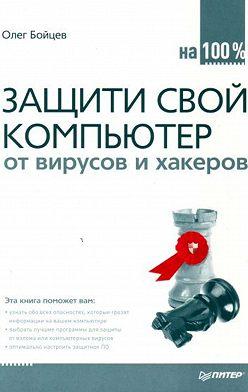 Олег Бойцев - Защити свой компьютер на 100% от вирусов и хакеров
