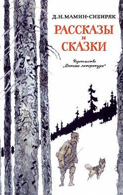 Дмитрий Мамин-Сибиряк - Рассказы и сказки