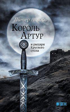 Питер Акройд - Король Артур и рыцари Круглого стола