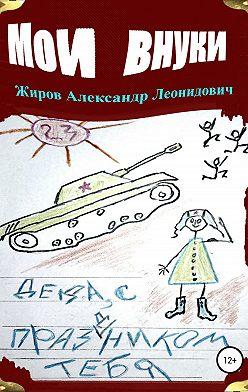Александр Жиров - Мои внуки. Сборник рассказов