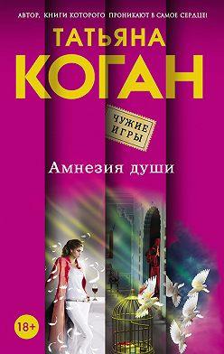 Татьяна Коган - Амнезия души