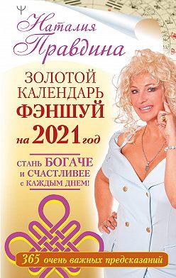 Наталия Правдина - Золотой календарь фэншуй на 2021 год. 365 очень важных предсказаний. Стань богаче и счастливее с каждым днем!