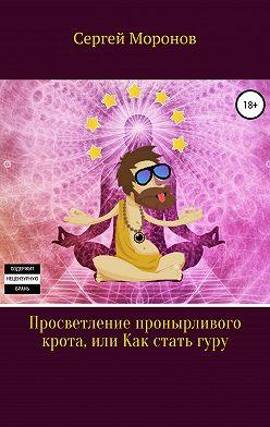 Сергей Моронов - Просветление пронырливого крота, или Как стать Гуру