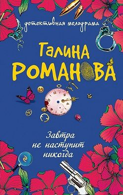 Галина Романова - Завтра не наступит никогда