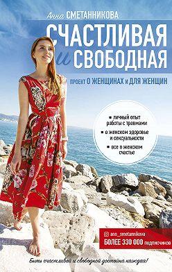 Анна Сметанникова - Счастливая и свободная