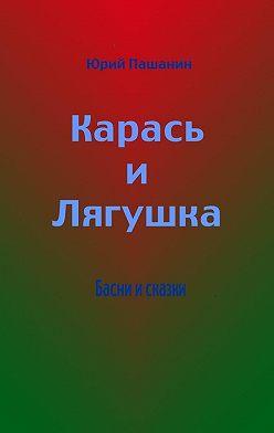 Юрий Пашанин - Карась иЛягушка. Басни исказки