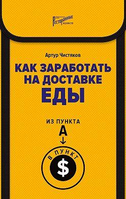 Артур Чистяков - Как заработать на доставке еды. Из пункта А в пункт $