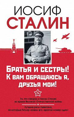 Иосиф Сталин - Братья и сестры! К вам обращаюсь я, друзья мои. О войне от первого лица