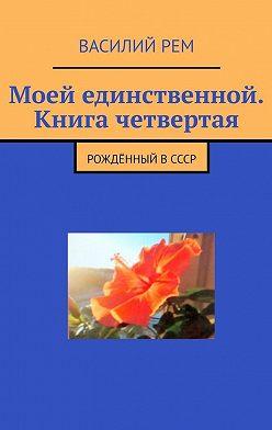 Василий Рем - Моей единственной. Книга четвертая. Рождённый вСССР