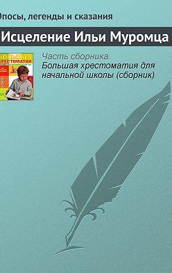 Эпосы, легенды и сказания - Исцеление Ильи Муромца