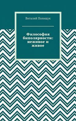 Виталий Полищук - Философия биполярности: неживое и живое