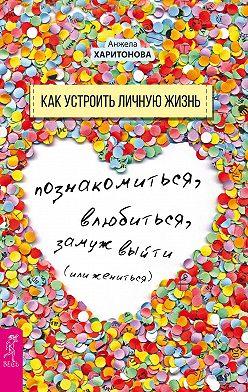 Анжела Харитонова - Как устроить личную жизнь. Познакомиться, влюбиться, замуж выйти или жениться