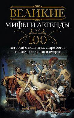 Неустановленный автор - Великие мифы и легенды. 100 историй о подвигах, мире богов, тайнах рождения и смерти
