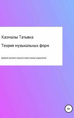 Татьяна Казмалы - Теория музыкальных форм. Краткий конспект лекций и практических упражнений