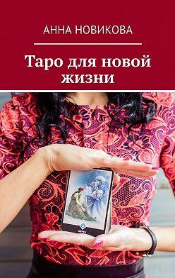 Анна Новикова - Таро для новой жизни