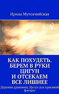 Ирина Мутовчийская - Как похудеть. Берем вруки цигун иотсекаем вселишнее. Деревня дракониц. Цигун длякрасивой фигуры