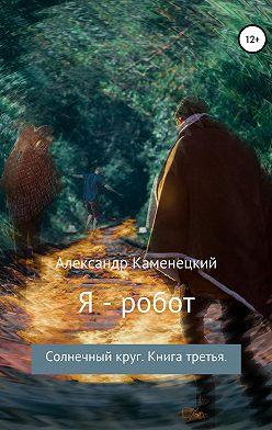 Александр Каменецкий - Я – робот. Солнечный круг. Книга третья