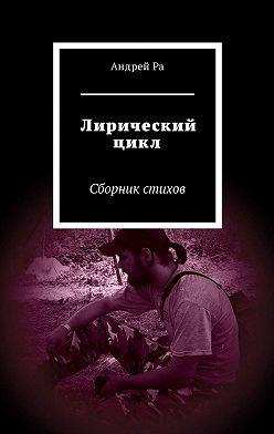 Андрей Ра - Лирический цикл. Сборник стихов