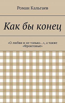 Роман Кальгаев - Какбы конец. «Олюбви инетолько…», атакже «Фронтовые»