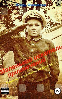 Игорь Филиппов - Маленький искатель приключений. Повесть о послевоенном детстве