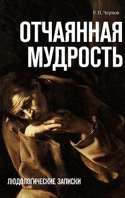 Р. Чернов - Отчаянная мудрость. Людологические записки
