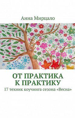 Анна Мирцало - Отпрактика кпрактику. 17техник коучинга сезона «Весна»