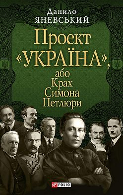 Данило Яневський - Проект «Україна», або Крах Симона Петлюри