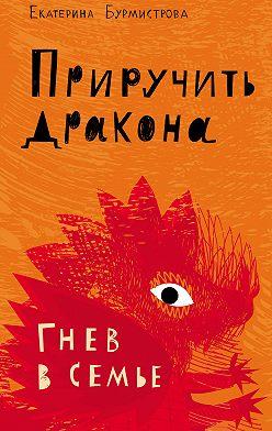 Екатерина Бурмистрова - Приручить дракона. Гнев в семье