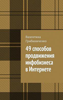Валентина Грибиниченко - 49 способов продвижения инфобизнеса вИнтернете